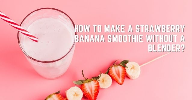 How to make a strawberry banana smoothie without a blender